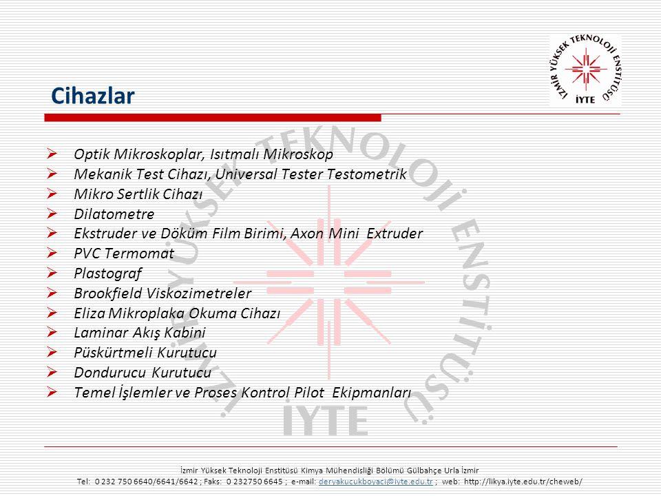 İzmir Yüksek Teknoloji Enstitüsü Kimya Mühendisliği Bölümü Gülbahçe Urla İzmir Tel: 0 232 750 6640/6641/6642 ; Faks: 0 232750 6645 ; e-mail: deryakucukboyaci@iyte.edu.tr ; web: http://likya.iyte.edu.tr/cheweb/deryakucukboyaci@iyte.edu.tr  Optik Mikroskoplar, Isıtmalı Mikroskop  Mekanik Test Cihazı, Universal Tester Testometrik  Mikro Sertlik Cihazı  Dilatometre  Ekstruder ve Döküm Film Birimi, Axon Mini Extruder  PVC Termomat  Plastograf  Brookfield Viskozimetreler  Eliza Mikroplaka Okuma Cihazı  Laminar Akış Kabini  Püskürtmeli Kurutucu  Dondurucu Kurutucu  Temel İşlemler ve Proses Kontrol Pilot Ekipmanları Cihazlar