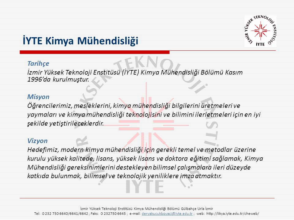 İzmir Yüksek Teknoloji Enstitüsü Kimya Mühendisliği Bölümü Gülbahçe Urla İzmir Tel: 0 232 750 6640/6641/6642 ; Faks: 0 232750 6645 ; e-mail: deryakucukboyaci@iyte.edu.tr ; web: http://likya.iyte.edu.tr/cheweb/deryakucukboyaci@iyte.edu.tr Tarihçe İzmir Yüksek Teknoloji Enstitüsü (İYTE) Kimya Mühendisliği Bölümü Kasım 1996'da kurulmuştur.