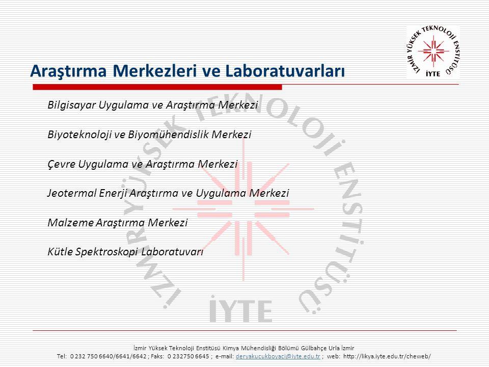 İzmir Yüksek Teknoloji Enstitüsü Kimya Mühendisliği Bölümü Gülbahçe Urla İzmir Tel: 0 232 750 6640/6641/6642 ; Faks: 0 232750 6645 ; e-mail: deryakucukboyaci@iyte.edu.tr ; web: http://likya.iyte.edu.tr/cheweb/deryakucukboyaci@iyte.edu.tr Bilgisayar Uygulama ve Araştırma Merkezi Biyoteknoloji ve Biyomühendislik Merkezi Çevre Uygulama ve Araştırma Merkezi Jeotermal Enerji Araştırma ve Uygulama Merkezi Malzeme Araştırma Merkezi Kütle Spektroskopi Laboratuvarı Araştırma Merkezleri ve Laboratuvarları