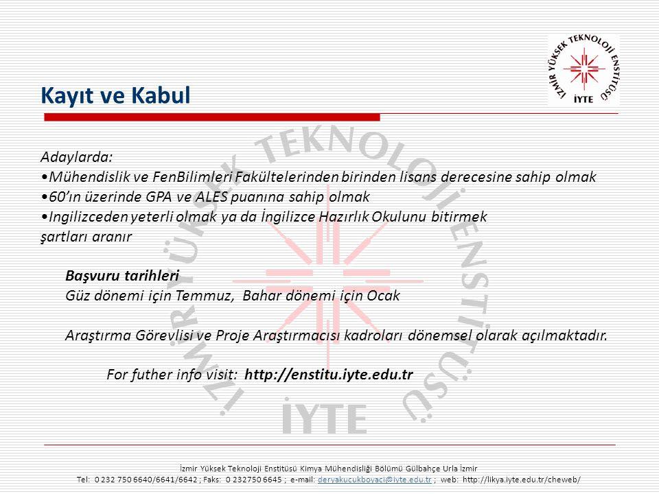 İzmir Yüksek Teknoloji Enstitüsü Kimya Mühendisliği Bölümü Gülbahçe Urla İzmir Tel: 0 232 750 6640/6641/6642 ; Faks: 0 232750 6645 ; e-mail: deryakucukboyaci@iyte.edu.tr ; web: http://likya.iyte.edu.tr/cheweb/deryakucukboyaci@iyte.edu.tr Adaylarda: Mühendislik ve FenBilimleri Fakültelerinden birinden lisans derecesine sahip olmak 60'ın üzerinde GPA ve ALES puanına sahip olmak Ingilizceden yeterli olmak ya da İngilizce Hazırlık Okulunu bitirmek şartları aranır Başvuru tarihleri Güz dönemi için Temmuz, Bahar dönemi için Ocak Araştırma Görevlisi ve Proje Araştırmacısı kadroları dönemsel olarak açılmaktadır.