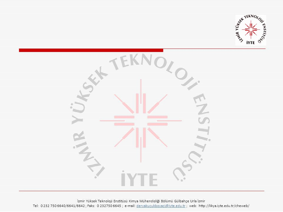 İzmir Yüksek Teknoloji Enstitüsü Kimya Mühendisliği Bölümü Gülbahçe Urla İzmir Tel: 0 232 750 6640/6641/6642 ; Faks: 0 232750 6645 ; e-mail: deryakucukboyaci@iyte.edu.tr ; web: http://likya.iyte.edu.tr/cheweb/deryakucukboyaci@iyte.edu.tr Nano boyutlarda gözenekli silika-karbon ilaç taşıyıcı kürelerin geliştirilmesi Anıt yüzeylerin asidik erozyondan korunması içinbiyobozunur kaplama malzemeleri Tarım ilacı kalıntıları için optik sensör geliştirilmesi Biyo uyumlu fonksiyonel polimerlerin sentezi Biyokütleden değerli kimyasalların üretilmesi Intermoleküler etkileşimlerin nano ve mikro seviyede incelenmesi Katı yüzeyler arasındaki atomik kuvvetlerin ölçülmesi İlaç salım uygulamaları için doğal mikrokürelerin geliştirilmesi Biyomalzemeler, rejenaratif tıp ve nanotaneciklerle gen taşınım sistemleri Antimikrobiyel polimerik gıda ambalaj malzemeleri Membran biyoreaktörler için yeni membranların geliştirilmesi Ekokardiolojide kullanılan ultrason kontrast ajanlarının geliştirilmesi Araştırma konularımızdan örnekler...