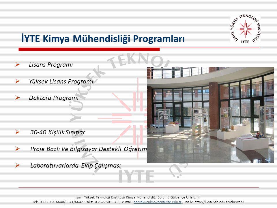 İzmir Yüksek Teknoloji Enstitüsü Kimya Mühendisliği Bölümü Gülbahçe Urla İzmir Tel: 0 232 750 6640/6641/6642 ; Faks: 0 232750 6645 ; e-mail: deryakucukboyaci@iyte.edu.tr ; web: http://likya.iyte.edu.tr/cheweb/deryakucukboyaci@iyte.edu.tr  Lisans Programı  Yüksek Lisans Programı  Doktora Programı  30-40 Kişilik Sınıflar  Proje Bazlı Ve Bilgisayar Destekli Öğretim  Laboratuvarlarda Ekip Çalışması İYTE Kimya Mühendisliği Programları