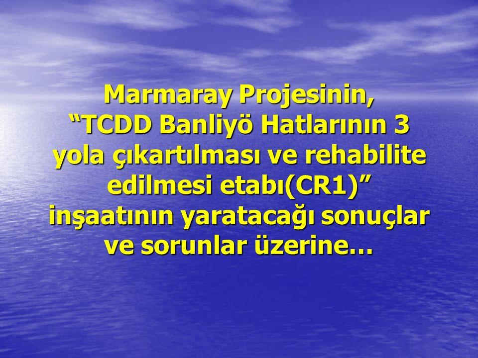Marmaray Projesinin, TCDD Banliyö Hatlarının 3 yola çıkartılması ve rehabilite edilmesi etabı(CR1) inşaatının yaratacağı sonuçlar ve sorunlar üzerine…