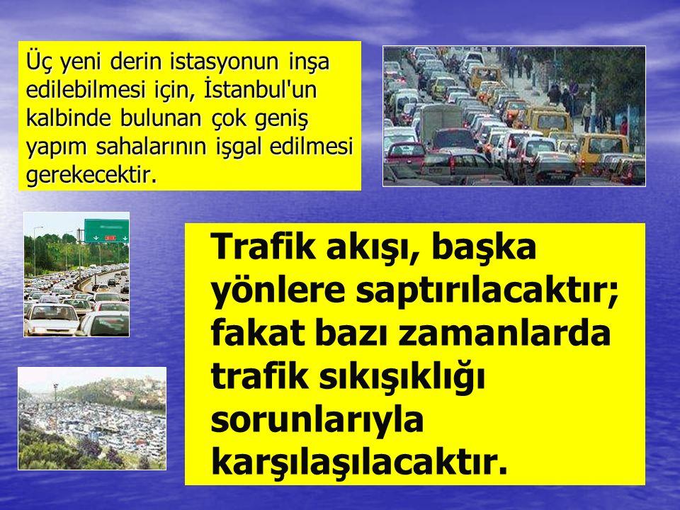 Üç yeni derin istasyonun inşa edilebilmesi için, İstanbul un kalbinde bulunan çok geniş yapım sahalarının işgal edilmesi gerekecektir.