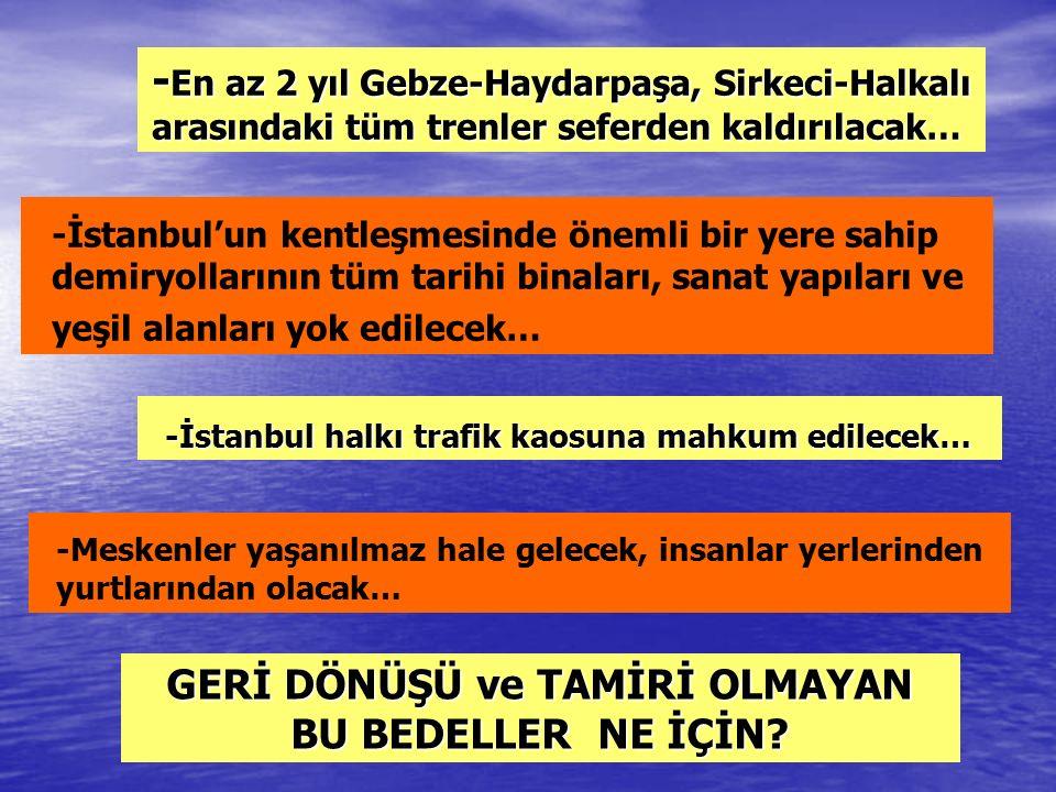 - En az 2 yıl Gebze-Haydarpaşa, Sirkeci-Halkalı arasındaki tüm trenler seferden kaldırılacak… -İstanbul'un kentleşmesinde önemli bir yere sahip demiryollarının tüm tarihi binaları, sanat yapıları ve yeşil alanları yok edilecek… -İstanbul halkı trafik kaosuna mahkum edilecek… -Meskenler yaşanılmaz hale gelecek, insanlar yerlerinden yurtlarından olacak… GERİ DÖNÜŞÜ ve TAMİRİ OLMAYAN BU BEDELLER NE İÇİN