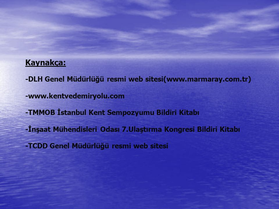 Kaynakça: -DLH Genel Müdürlüğü resmi web sitesi(www.marmaray.com.tr) -www.kentvedemiryolu.com -TMMOB İstanbul Kent Sempozyumu Bildiri Kitabı -İnşaat Mühendisleri Odası 7.Ulaştırma Kongresi Bildiri Kitabı -TCDD Genel Müdürlüğü resmi web sitesi