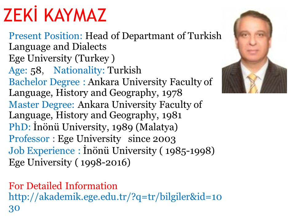 ZEKİ KAYMAZ Present Position: Head of Departmant of Turkish Language and Dialects Ege University (Turkey ) Age: 58, Nationality: Turkish Bachelor Degree : Ankara University Faculty of Language, History and Geography, 1978 Master Degree: Ankara University Faculty of Language, History and Geography, 1981 PhD: İnönü University, 1989 (Malatya) Professor : Ege University since 2003 Job Experience : İnönü University ( 1985-1998) Ege University ( 1998-2016) For Detailed Information http://akademik.ege.edu.tr/ q=tr/bilgiler&id=10 30