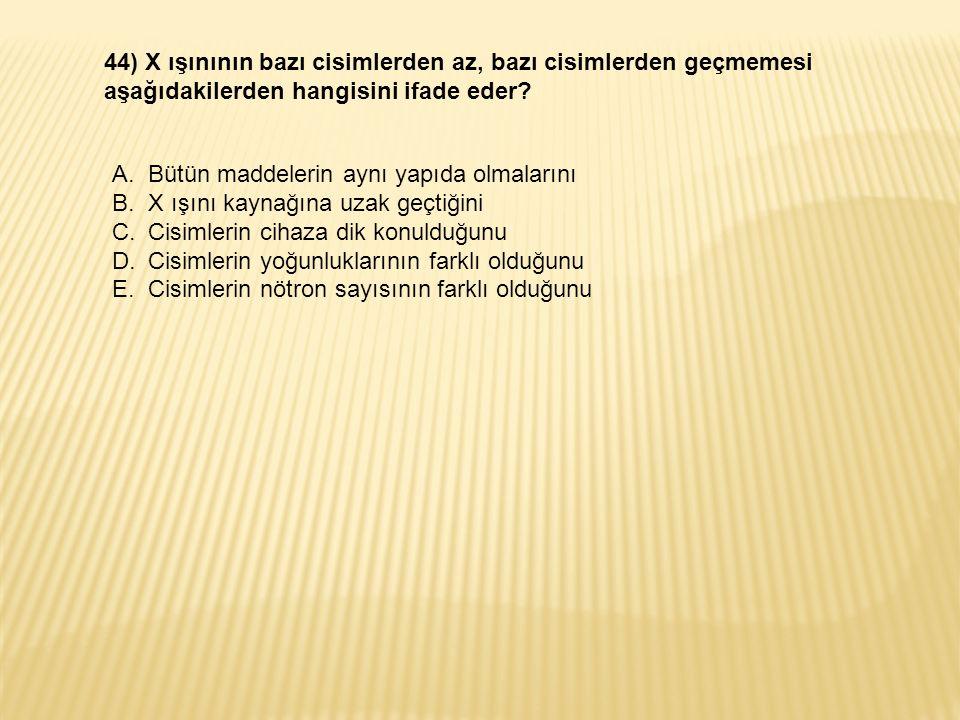 44) X ışınının bazı cisimlerden az, bazı cisimlerden geçmemesi aşağıdakilerden hangisini ifade eder.
