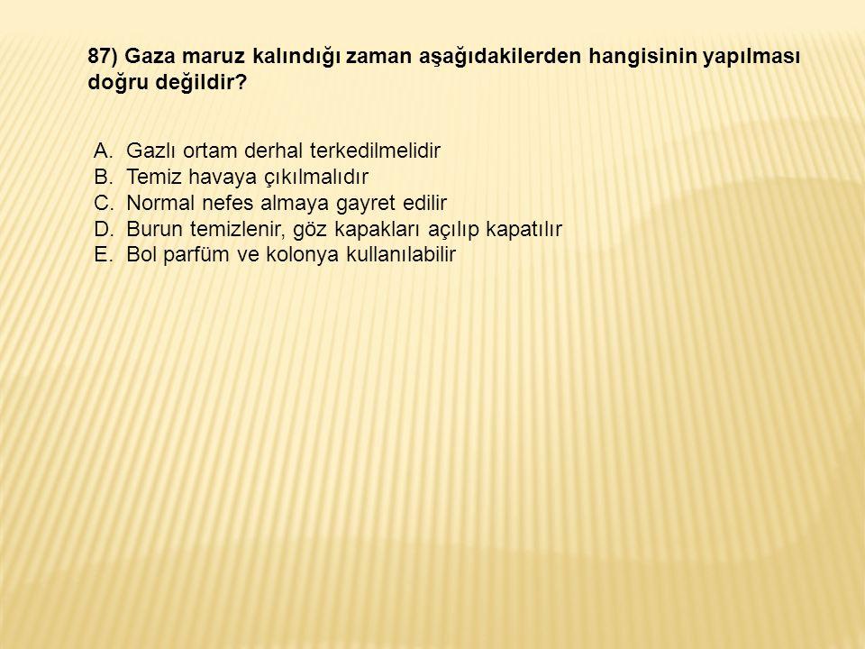 87) Gaza maruz kalındığı zaman aşağıdakilerden hangisinin yapılması doğru değildir.
