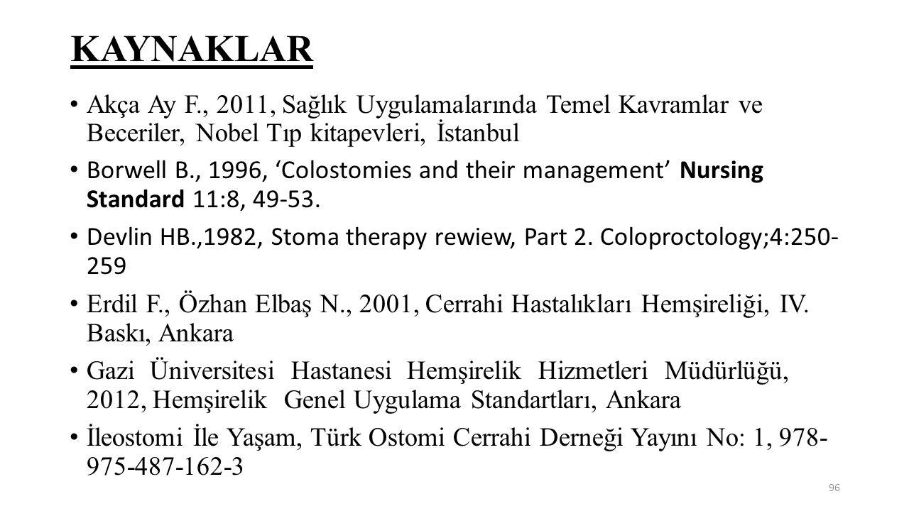 KAYNAKLAR Akça Ay F., 2011, Sağlık Uygulamalarında Temel Kavramlar ve Beceriler, Nobel Tıp kitapevleri, İstanbul Borwell B., 1996, 'Colostomies and th