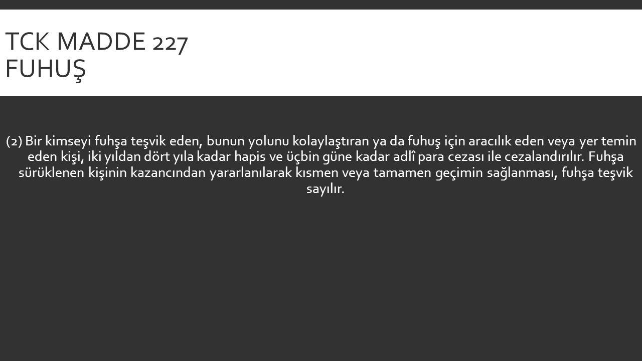 TCK MADDE 227 FUHUŞ (2) Bir kimseyi fuhşa teşvik eden, bunun yolunu kolaylaştıran ya da fuhuş için aracılık eden veya yer temin eden kişi, iki yıldan dört yıla kadar hapis ve üçbin güne kadar adlî para cezası ile cezalandırılır.