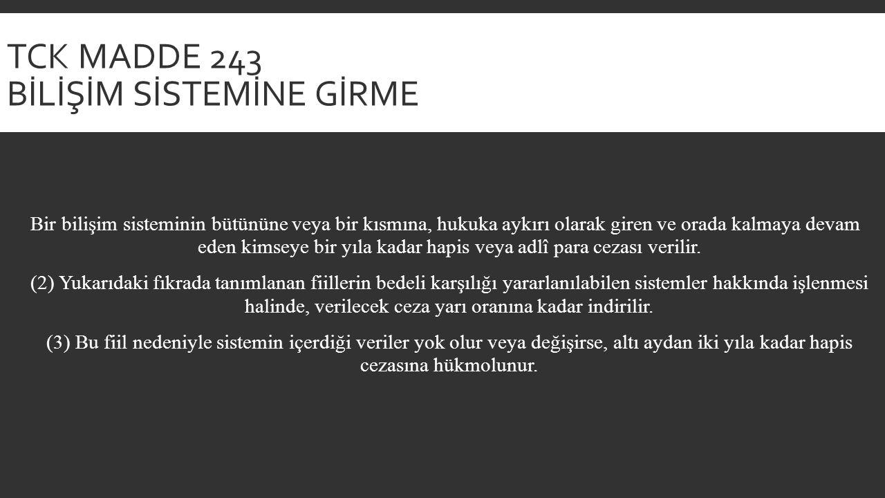 TCK MADDE 243 BİLİŞİM SİSTEMİNE GİRME Bir bilişim sisteminin bütününe veya bir kısmına, hukuka aykırı olarak giren ve orada kalmaya devam eden kimseye bir yıla kadar hapis veya adlî para cezası verilir.