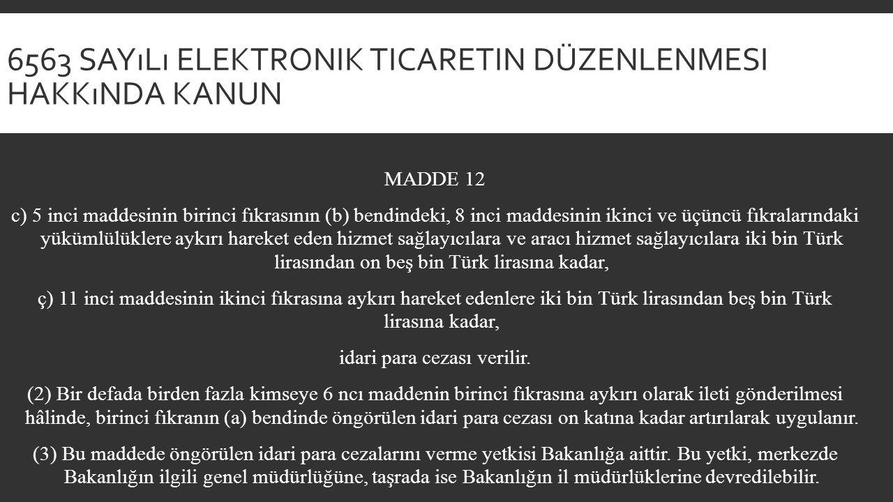 6563 SAYıLı ELEKTRONIK TICARETIN DÜZENLENMESI HAKKıNDA KANUN MADDE 12 c) 5 inci maddesinin birinci fıkrasının (b) bendindeki, 8 inci maddesinin ikinci ve üçüncü fıkralarındaki yükümlülüklere aykırı hareket eden hizmet sağlayıcılara ve aracı hizmet sağlayıcılara iki bin Türk lirasından on beş bin Türk lirasına kadar, ç) 11 inci maddesinin ikinci fıkrasına aykırı hareket edenlere iki bin Türk lirasından beş bin Türk lirasına kadar, idari para cezası verilir.