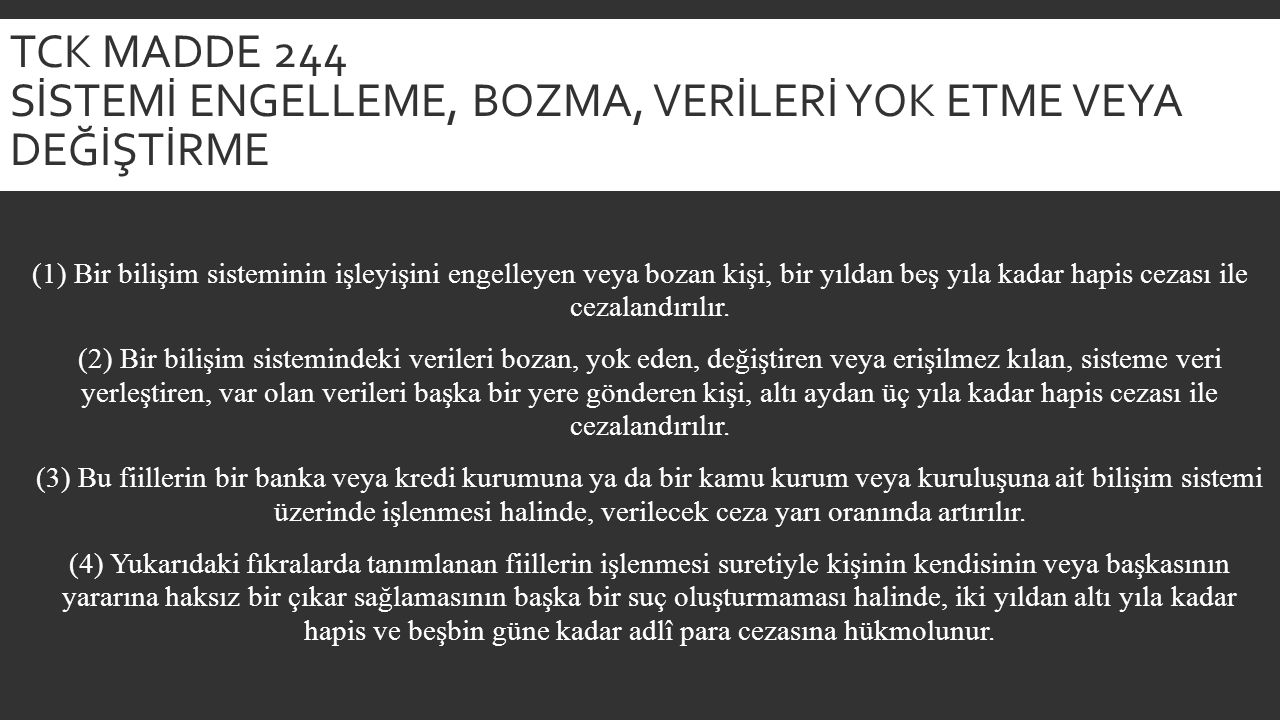 TCK MADDE 244 SİSTEMİ ENGELLEME, BOZMA, VERİLERİ YOK ETME VEYA DEĞİŞTİRME (1) Bir bilişim sisteminin işleyişini engelleyen veya bozan kişi, bir yıldan beş yıla kadar hapis cezası ile cezalandırılır.