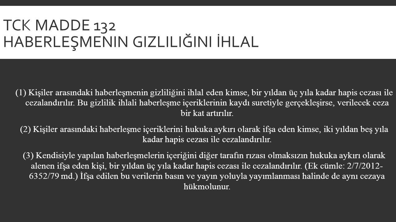 TCK MADDE 132 HABERLEŞMENIN GIZLILIĞINI İHLAL (1) Kişiler arasındaki haberleşmenin gizliliğini ihlal eden kimse, bir yıldan üç yıla kadar hapis cezası ile cezalandırılır.