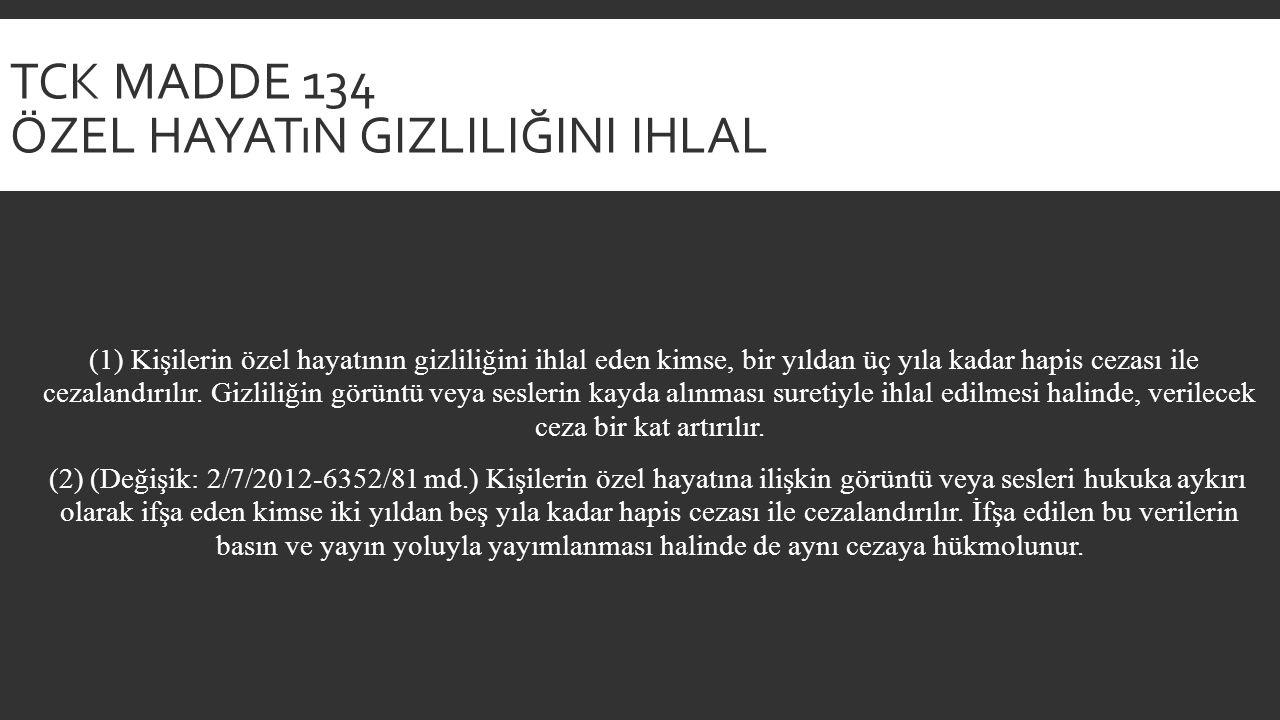 TCK MADDE 134 ÖZEL HAYATıN GIZLILIĞINI IHLAL (1) Kişilerin özel hayatının gizliliğini ihlal eden kimse, bir yıldan üç yıla kadar hapis cezası ile cezalandırılır.