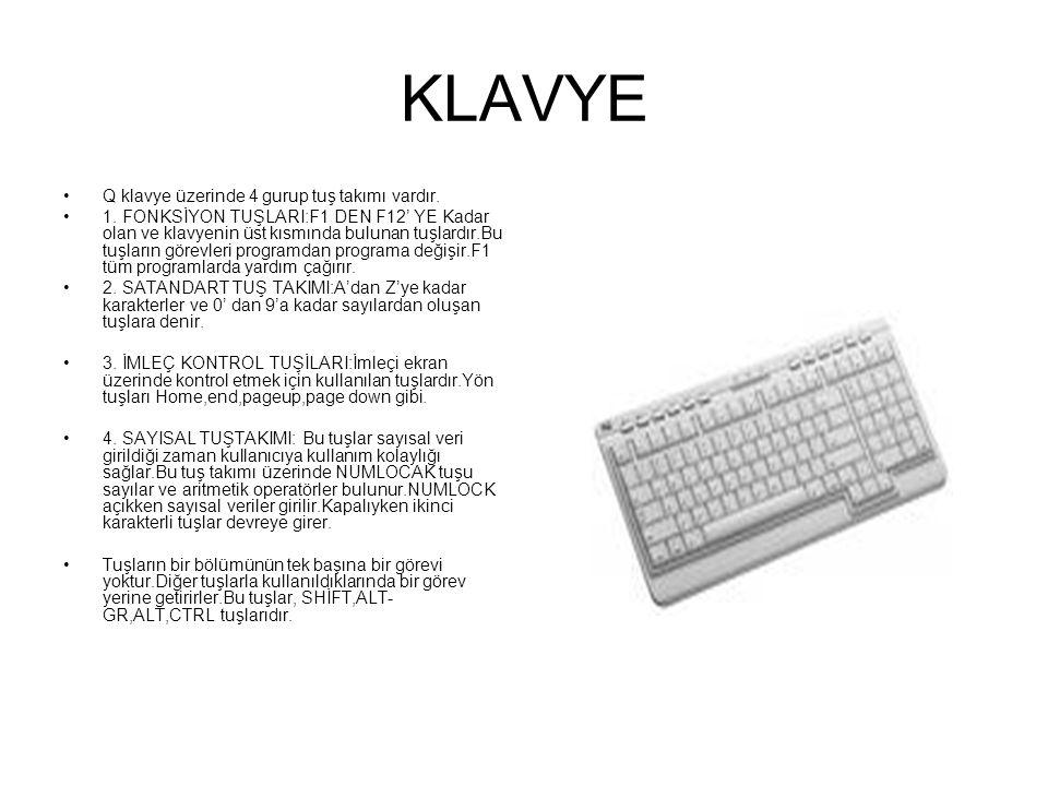 KLAVYE Kullanıcının bilgisayara komut vermesini ve bilgi girişi yapabilmesini sağlayan birimdir.Klavyeler Q ve F Klavye olmak üzere ikiye ayrılır.F klavye daktiloya benzer.Q klavye güncel hayatta sıkça kullanılan klavye tipidir.Kablosuz klavyelerde çıkmıştır.