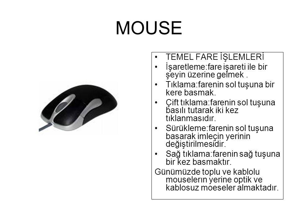MOUSE İmleçin ekran üzerindeki hareketlerini kontrol eden araçtır.Ekran üzerindeki komut düğmelerine tıklayıp aktif hale getirmek,seçmek,taşımak, gibi bir çok görevi vardır.