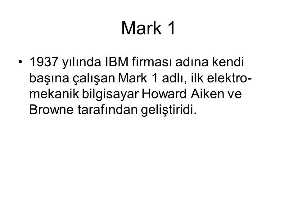 Mark 1 1937 yılında IBM firması adına kendi başına çalışan Mark 1 adlı, ilk elektro- mekanik bilgisayar Howard Aiken ve Browne tarafından geliştiridi.