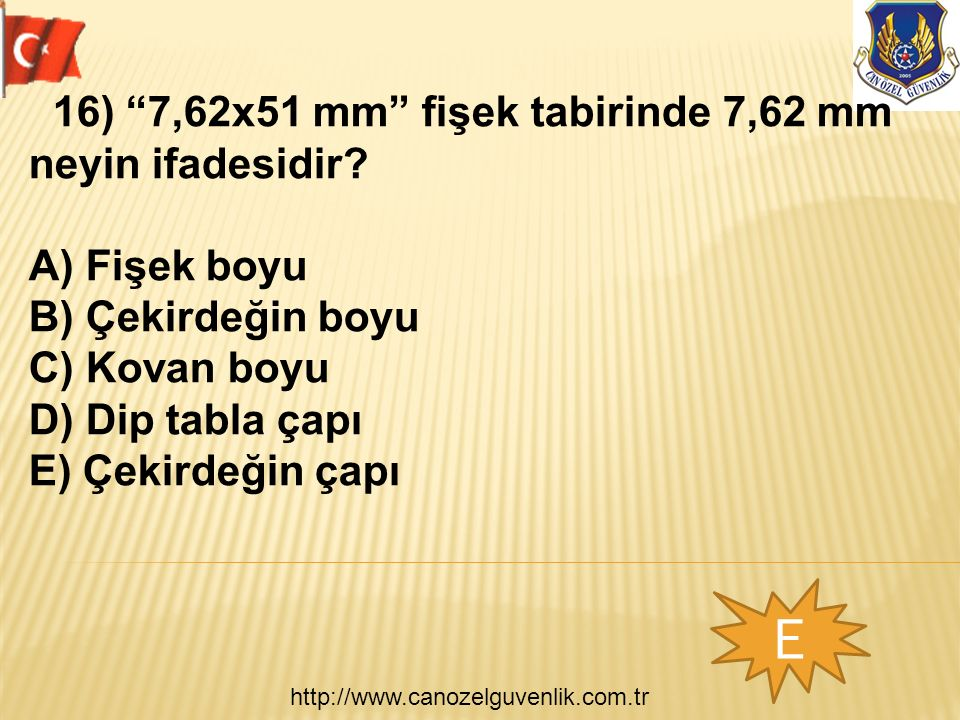 http://www.canozelguvenlik.com.tr E 16) 7,62x51 mm fişek tabirinde 7,62 mm neyin ifadesidir.