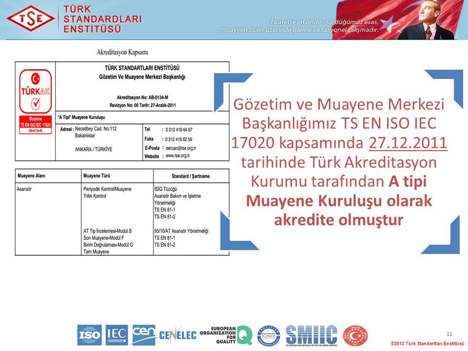 11 ©2013 Türk Standartları Enstitüsü Gözetim ve Muayene Merkezi Başkanlığımız TS EN ISO IEC 17020 kapsamında 27.12.2011 tarihinde Türk Akreditasyon Kurumu tarafından A tipi Muayene Kuruluşu olarak akredite olmuştur