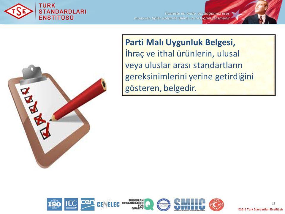 13 ©2013 Türk Standartları Enstitüsü Parti Malı Uygunluk Belgesi, İhraç ve ithal ürünlerin, ulusal veya uluslar arası standartların gereksinimlerini yerine getirdiğini gösteren, belgedir.