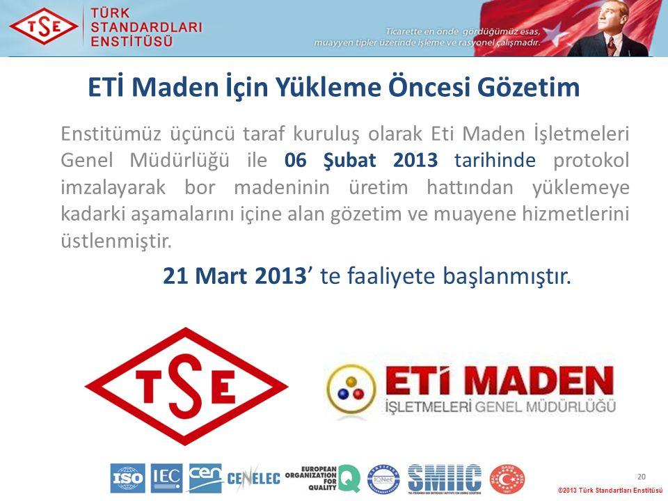©2013 Türk Standartları Enstitüsü 20 ETİ Maden İçin Yükleme Öncesi Gözetim Enstitümüz üçüncü taraf kuruluş olarak Eti Maden İşletmeleri Genel Müdürlüğü ile 06 Şubat 2013 tarihinde protokol imzalayarak bor madeninin üretim hattından yüklemeye kadarki aşamalarını içine alan gözetim ve muayene hizmetlerini üstlenmiştir.