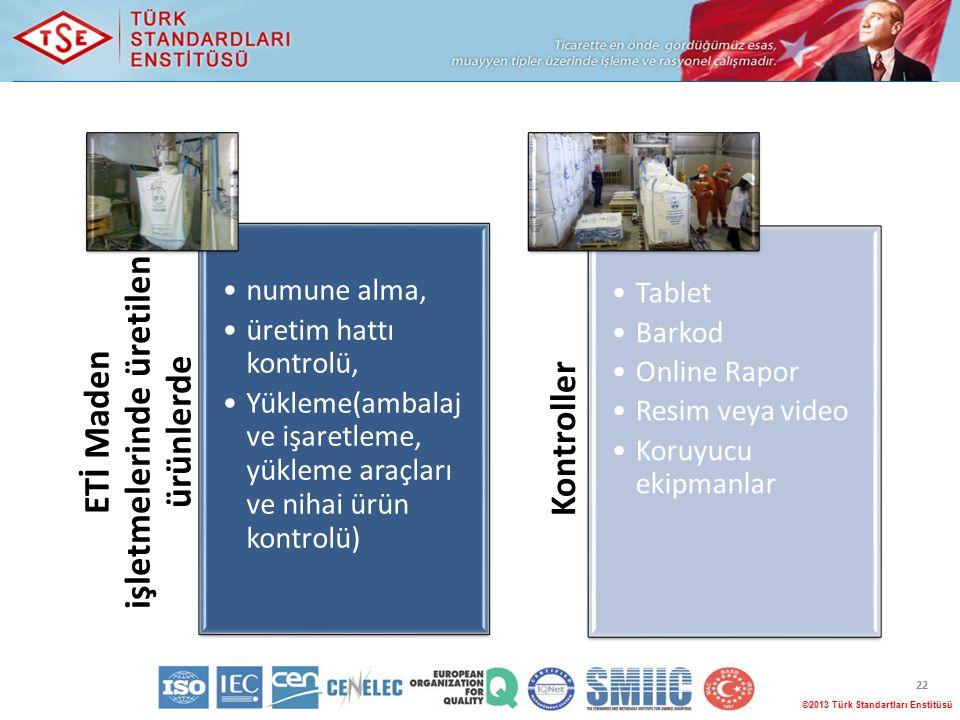 ©2013 Türk Standartları Enstitüsü 22 ETİ Maden işletmelerinde üretilen ürünlerde numune alma, üretim hattı kontrolü, Yükleme(ambalaj ve işaretleme, yükleme araçları ve nihai ürün kontrolü) Kontroller Tablet Barkod Online Rapor Resim veya video Koruyucu ekipmanlar
