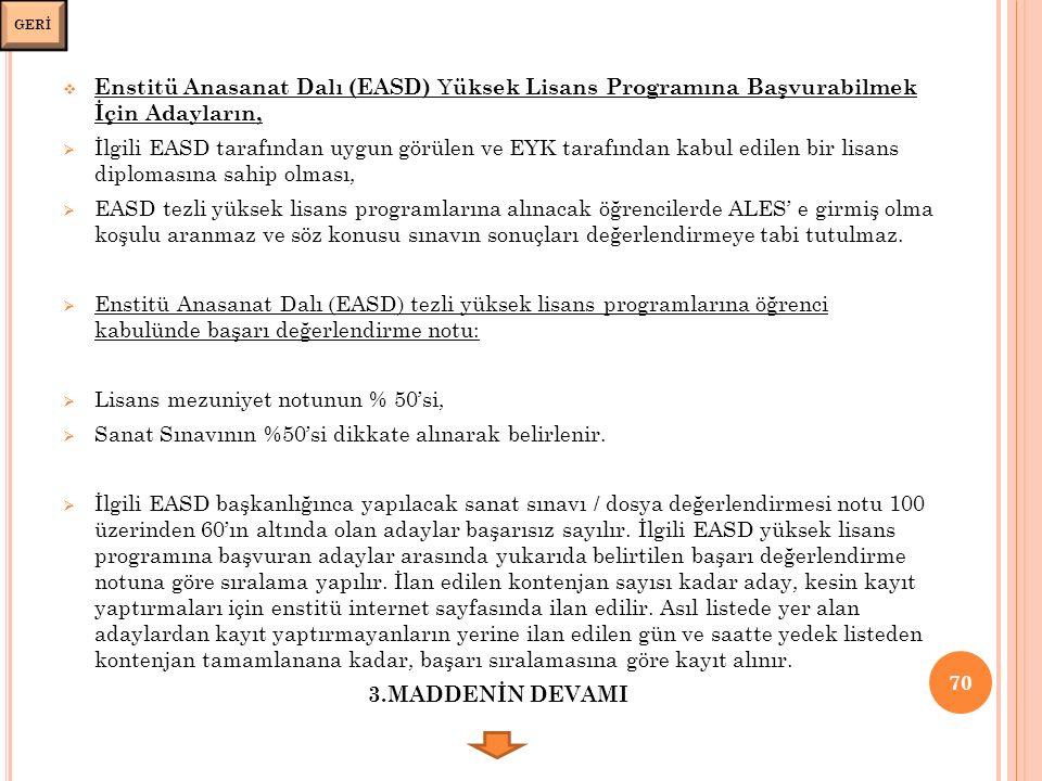  Enstitü Anasanat Dalı (EASD) Y üksek Lisans Programına Başvurabilmek İçin Adayların,  İlgili EASD tarafından uygun görülen ve EYK tarafından kabul edilen bir lisans diplomasına sahip olması,  EASD tezli yüksek lisans programlarına alınacak öğrencilerde ALES' e girmiş olma koşulu aranmaz ve söz konusu sınavın sonuçları değerlendirmeye tabi tutulmaz.