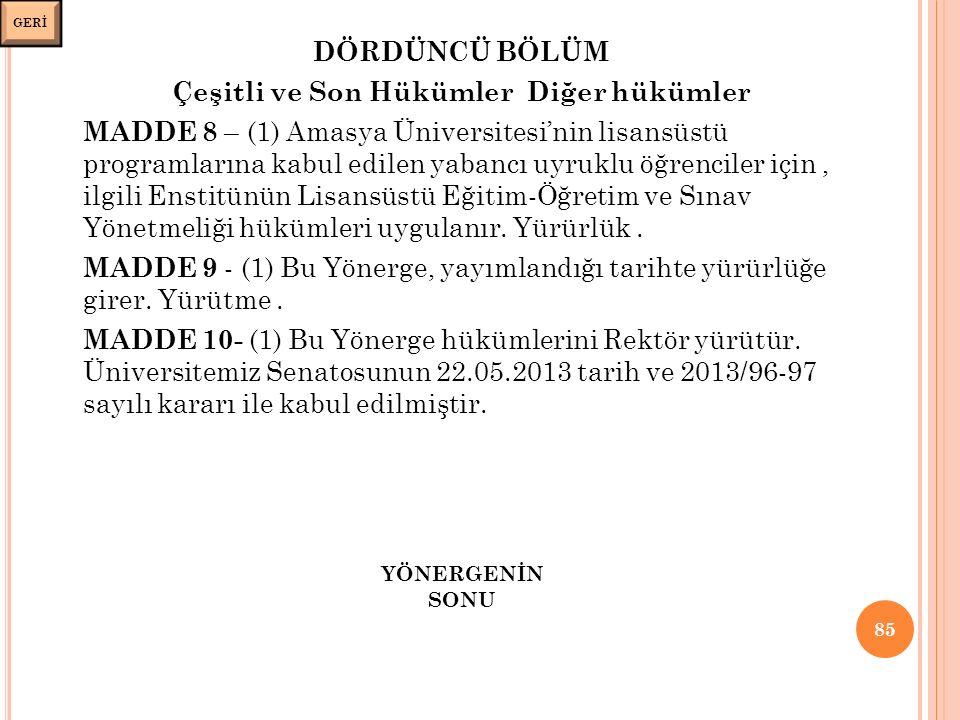DÖRDÜNCÜ BÖLÜM Çeşitli ve Son Hükümler Diğer hükümler MADDE 8 – (1) Amasya Üniversitesi'nin lisansüstü programlarına kabul edilen yabancı uyruklu öğrenciler için, ilgili Enstitünün Lisansüstü Eğitim-Öğretim ve Sınav Yönetmeliği hükümleri uygulanır.