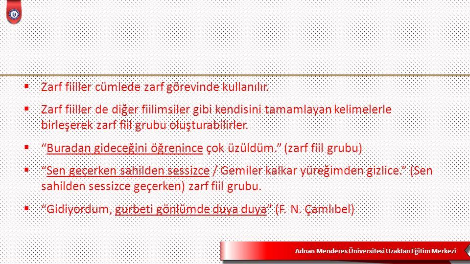 Adnan Menderes Üniversitesi Uzaktan Eğitim Merkezi  Zarf fiiller cümlede zarf görevinde kullanılır.  Zarf fiiller de diğer fiilimsiler gibi kendisin