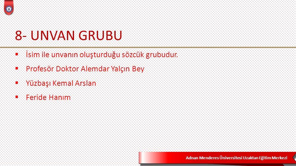 Adnan Menderes Üniversitesi Uzaktan Eğitim Merkezi 8- UNVAN GRUBU  İsim ile unvanın oluşturduğu sözcük grubudur.