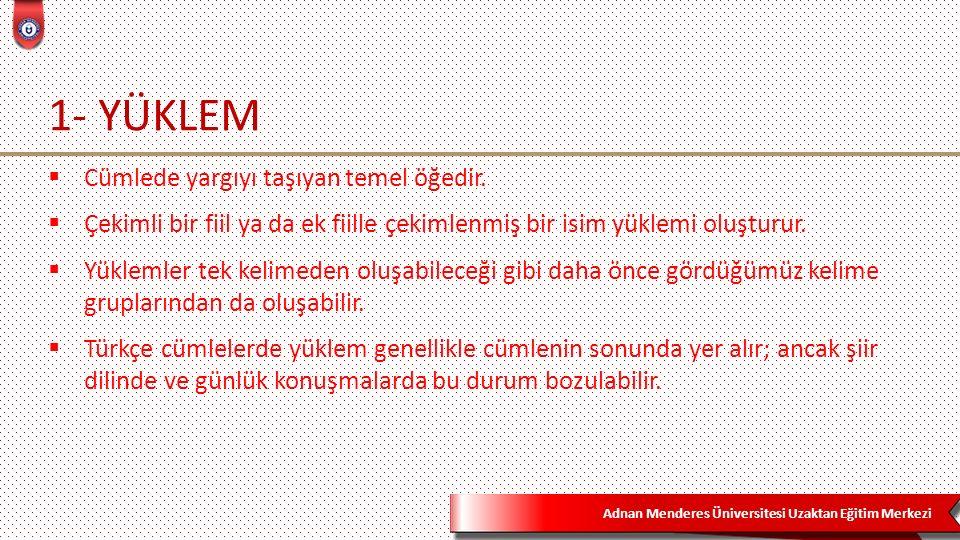 Adnan Menderes Üniversitesi Uzaktan Eğitim Merkezi 1- YÜKLEM  Cümlede yargıyı taşıyan temel öğedir.
