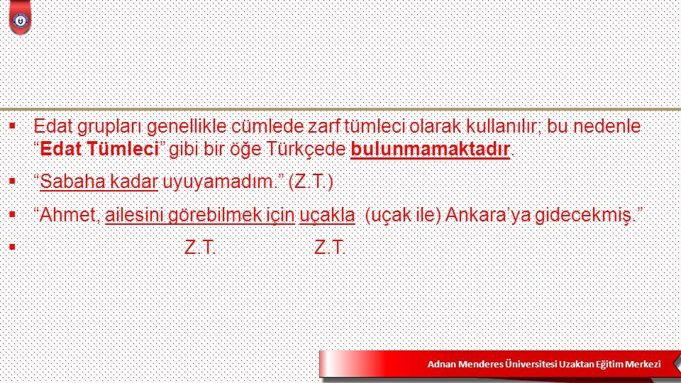 Adnan Menderes Üniversitesi Uzaktan Eğitim Merkezi  Edat grupları genellikle cümlede zarf tümleci olarak kullanılır; bu nedenle Edat Tümleci gibi bir öğe Türkçede bulunmamaktadır.