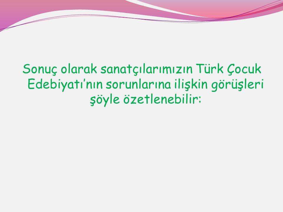 Sonuç olarak sanatçılarımızın Türk Çocuk Edebiyatı'nın sorunlarına ilişkin görüşleri şöyle özetlenebilir: