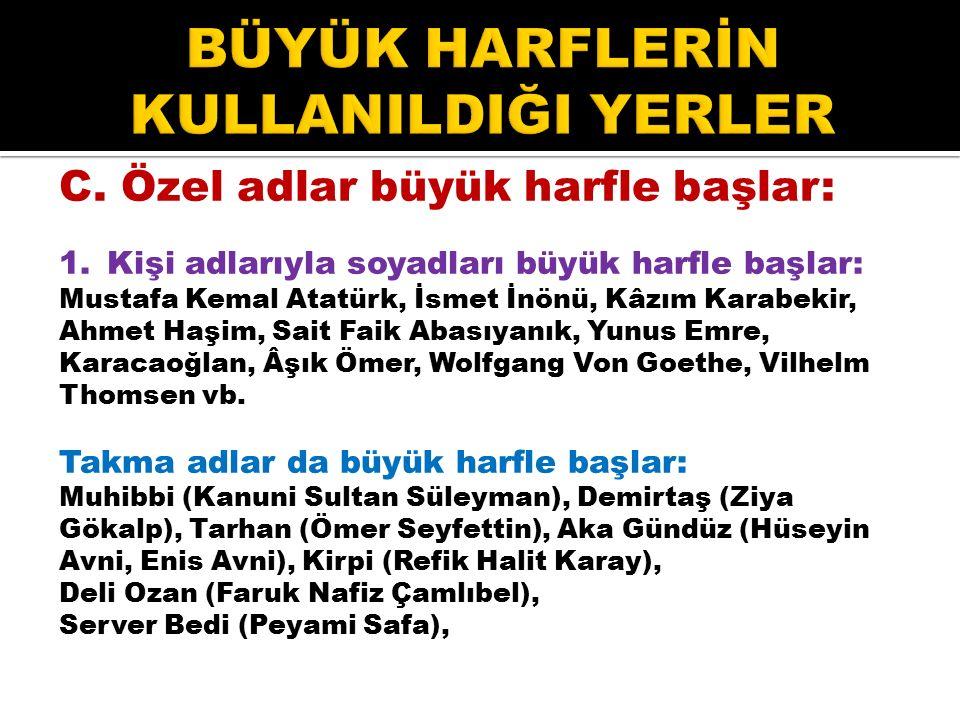 C. Özel adlar büyük harfle başlar: 1.Kişi adlarıyla soyadları büyük harfle başlar: Mustafa Kemal Atatürk, İsmet İnönü, Kâzım Karabekir, Ahmet Haşim, S