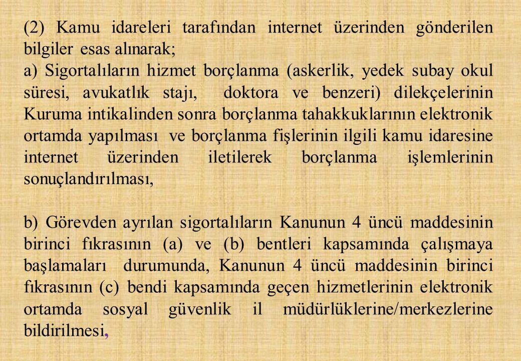 (2) Kamu idareleri tarafından internet üzerinden gönderilen bilgiler esas alınarak; a) Sigortalıların hizmet borçlanma (askerlik, yedek subay okul sür