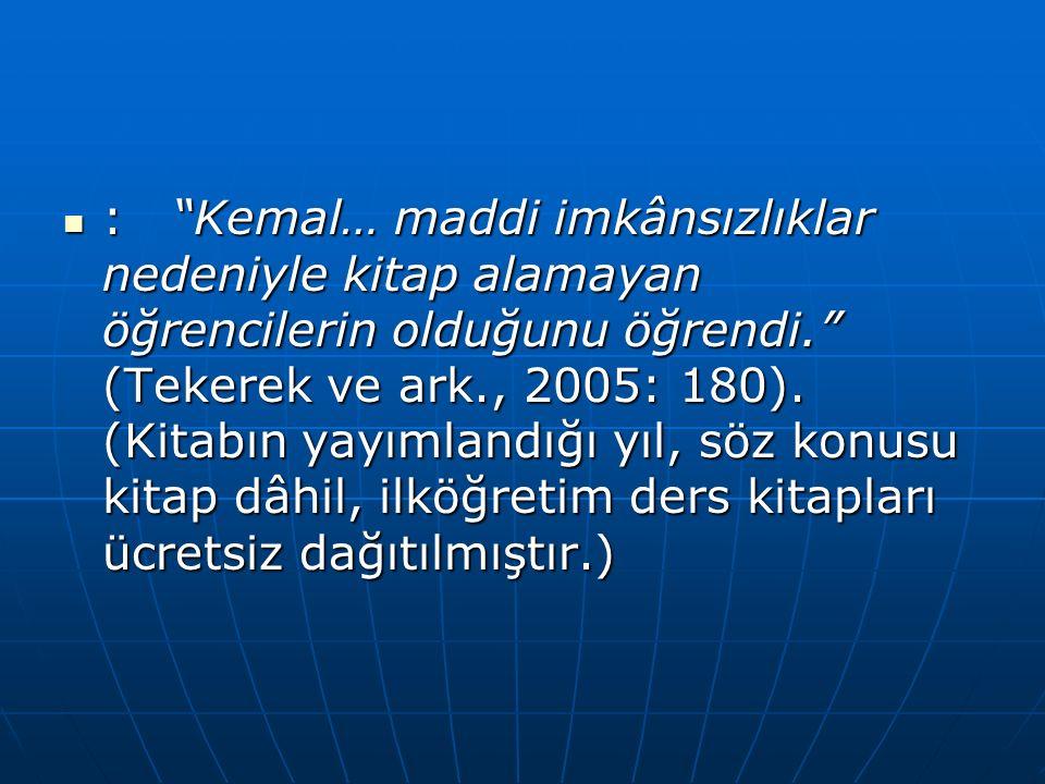 : Kemal… maddi imkânsızlıklar nedeniyle kitap alamayan öğrencilerin olduğunu öğrendi. (Tekerek ve ark., 2005: 180).