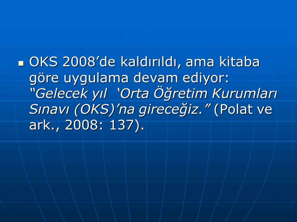 OKS 2008'de kaldırıldı, ama kitaba göre uygulama devam ediyor: Gelecek yıl 'Orta Öğretim Kurumları Sınavı (OKS)'na gireceğiz. (Polat ve ark., 2008: 137).