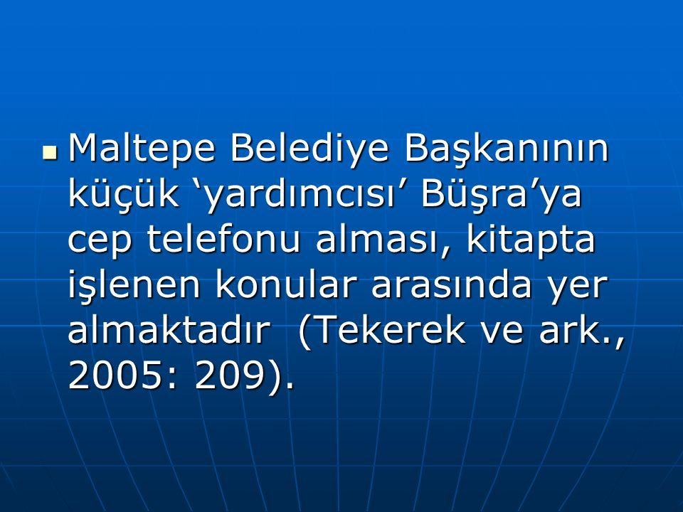 Maltepe Belediye Başkanının küçük 'yardımcısı' Büşra'ya cep telefonu alması, kitapta işlenen konular arasında yer almaktadır (Tekerek ve ark., 2005: 209).