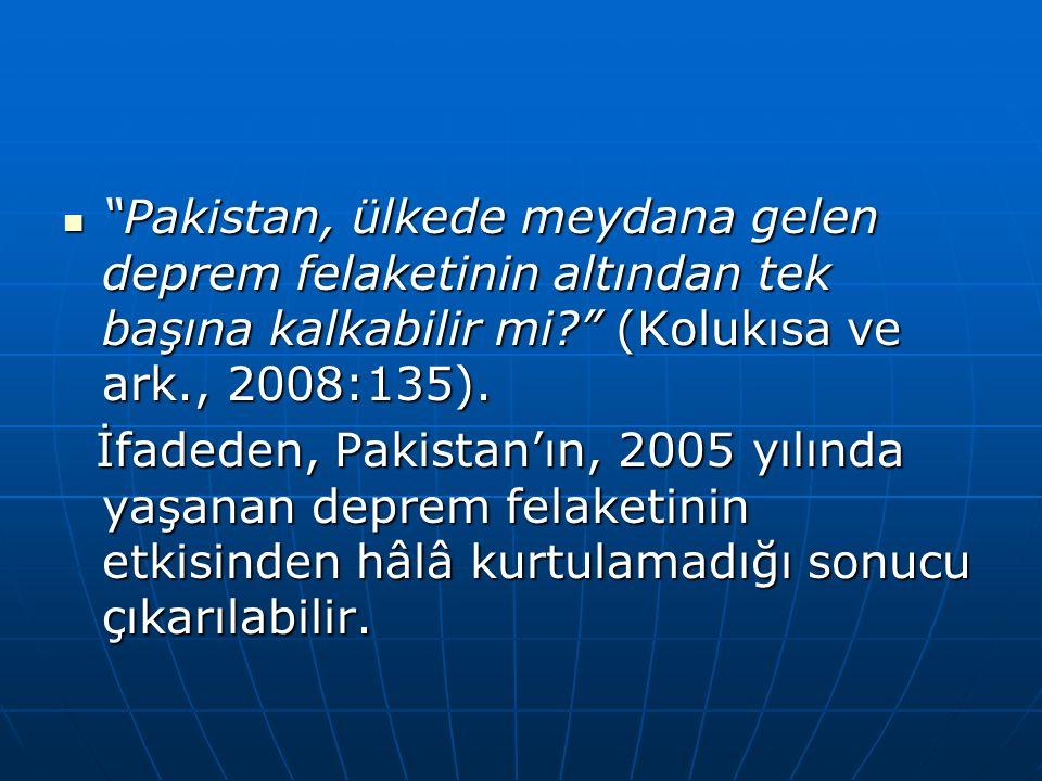 Pakistan, ülkede meydana gelen deprem felaketinin altından tek başına kalkabilir mi? (Kolukısa ve ark., 2008:135).
