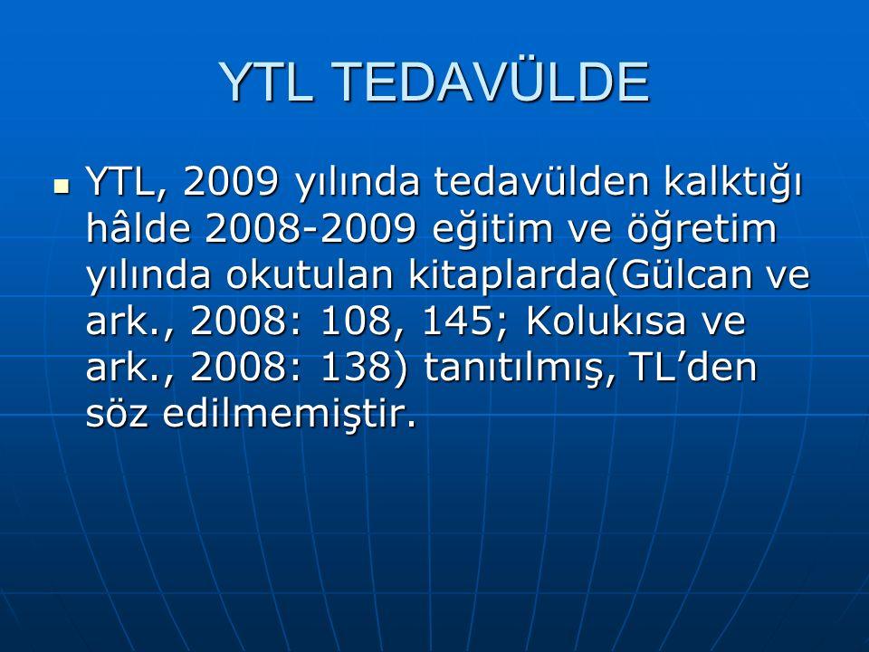 YTL TEDAVÜLDE YTL, 2009 yılında tedavülden kalktığı hâlde 2008-2009 eğitim ve öğretim yılında okutulan kitaplarda(Gülcan ve ark., 2008: 108, 145; Kolukısa ve ark., 2008: 138) tanıtılmış, TL'den söz edilmemiştir.
