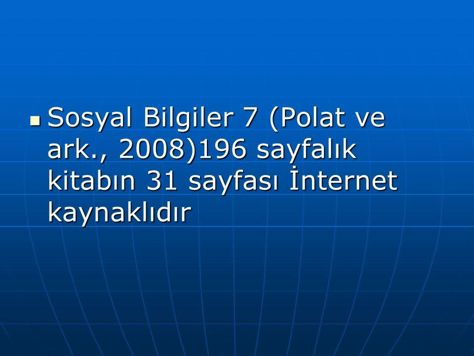 Sosyal Bilgiler 7 (Polat ve ark., 2008)196 sayfalık kitabın 31 sayfası İnternet kaynaklıdır Sosyal Bilgiler 7 (Polat ve ark., 2008)196 sayfalık kitabın 31 sayfası İnternet kaynaklıdır