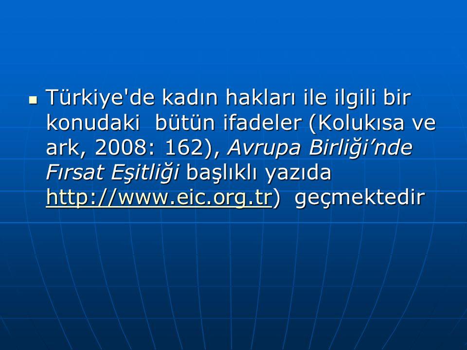 Türkiye de kadın hakları ile ilgili bir konudaki bütün ifadeler (Kolukısa ve ark, 2008: 162), Avrupa Birliği'nde Fırsat Eşitliği başlıklı yazıda http://www.eic.org.tr) geçmektedir Türkiye de kadın hakları ile ilgili bir konudaki bütün ifadeler (Kolukısa ve ark, 2008: 162), Avrupa Birliği'nde Fırsat Eşitliği başlıklı yazıda http://www.eic.org.tr) geçmektedir http://www.eic.org.tr