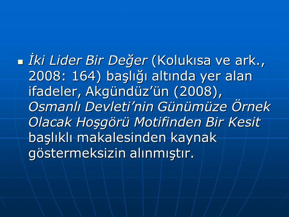 İki Lider Bir Değer (Kolukısa ve ark., 2008: 164) başlığı altında yer alan ifadeler, Akgündüz'ün (2008), Osmanlı Devleti'nin Günümüze Örnek Olacak Hoşgörü Motifinden Bir Kesit başlıklı makalesinden kaynak göstermeksizin alınmıştır.