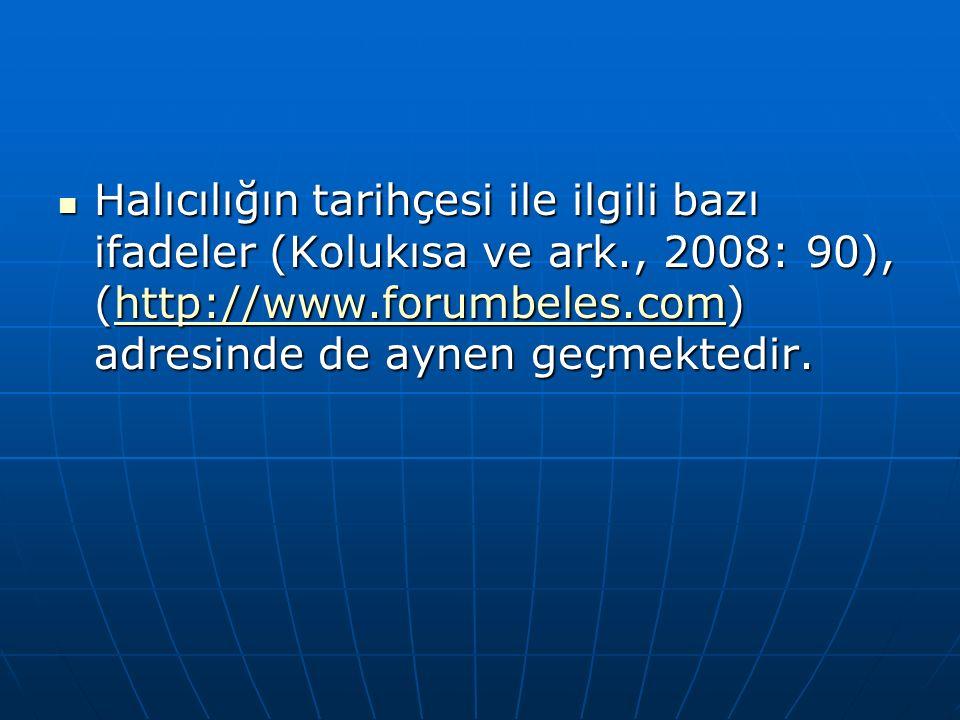 Halıcılığın tarihçesi ile ilgili bazı ifadeler (Kolukısa ve ark., 2008: 90), (http://www.forumbeles.com) adresinde de aynen geçmektedir.
