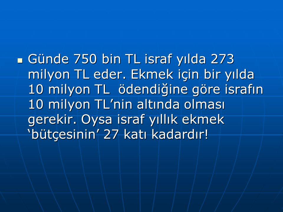 Günde 750 bin TL israf yılda 273 milyon TL eder.