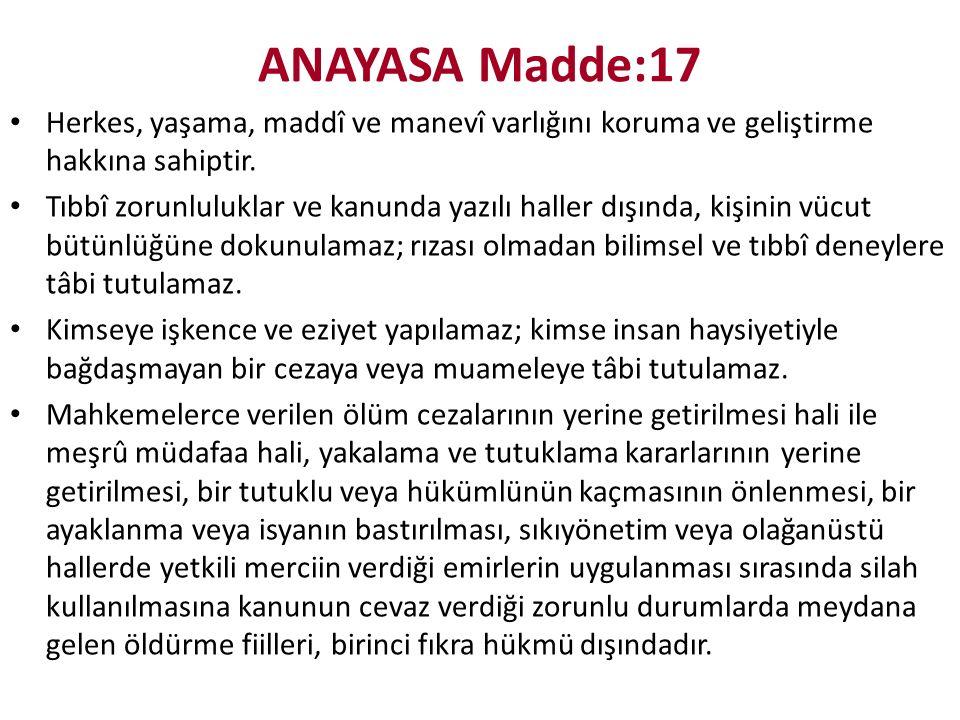ANAYASA Madde:17 Herkes, yaşama, maddî ve manevî varlığını koruma ve geliştirme hakkına sahiptir.