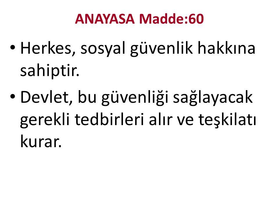 ANAYASA Madde:60 Herkes, sosyal güvenlik hakkına sahiptir.