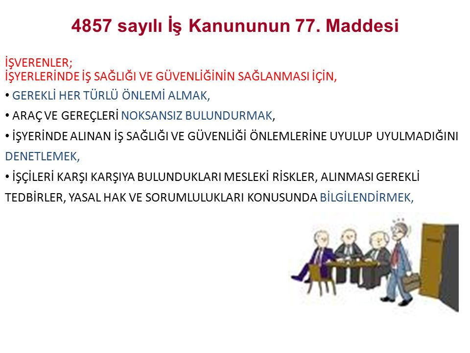 4857 sayılı İş Kanununun 77. Maddesi İŞVERENLER; İŞYERLERİNDE İŞ SAĞLIĞI VE GÜVENLİĞİNİN SAĞLANMASI İÇİN, GEREKLİ HER TÜRLÜ ÖNLEMİ ALMAK, ARAÇ VE GERE